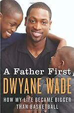 Father First : How My Life Became Bigger Than Basketball by Wade, Dwyane