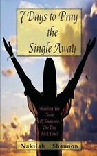 7 Days to Pray the Single Away: Breaking The Chains of Singleness One Day at a T