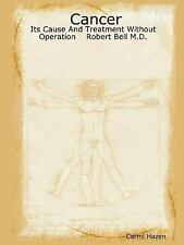 Cancer: Its Cause and Treatment Without Operation Robert Bell M.D. (Paperback or