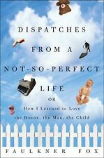 Dispatches from a Not-So-Perfect Life : Or How I Learned to Love the House, t...