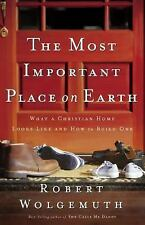 The Most Important Place on Earth: What a Christian Home Looks Like and How to B