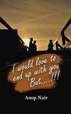 I Would Love to End up with You, But!!! by Anup Nair (2013, Paperback)