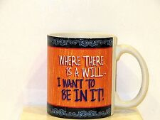 """WHERE THERE IS A WILL... I WANT TO BE IN IT! ""  MUG"