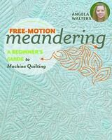 Free-Motion Meandering : A Beginners Guide to Machine Quilting by Angela Walter…
