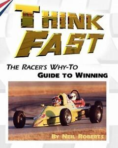 Think Fast : The Racer's Why-To Guide to Winning, Paperback by Roberts, Neil,...