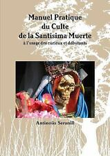 Manuel Pratique du Culte de la Santisima Muerte a l'Usage des Curieux et...