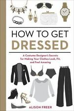 How to Get Dressed: A Costume Designer's Secrets for Making Your Clothes Look, F