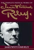 The Complete Poetical Works of James Whitcomb Riley: By Riley, James Whitcomb...
