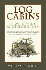 Log Cabins : How to Build and Furnish Them by William S. Wicks (2015, Paperback)