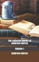 The Collected Works of Ambrose Bierce, Volume 1, Brand New, Free shipping in ...