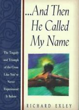 And Then He Called My Name: The Tragedy + Triumph of the Cross by RICHARD EXLEY