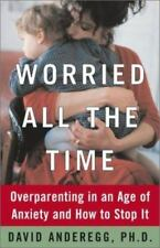 Worried All the Time : Overparenting in an Age of Anxiety and How to Stop It
