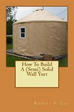 How to Build a (Semi) Solid Wall Yurt by Robert Lee (2013, Paperback)