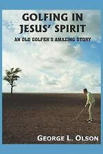 Golfing in Jesus' Spirit : An Old Golfer's Amazing Story by George L. Olson...