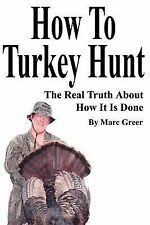 How to Turkey Hunt : The Real Truth about How It Is Done by Marc D. Greer...