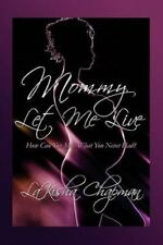 Mommy Let Me Live : How Can You Miss What You Never Had? by Lakisha Chapman (20…