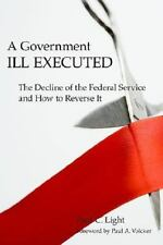 A Government Ill Executed: The Decline of the Federal Service and How to Reverse