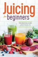 Juicing for Beginners : The Essential Guide to Juicing Recipes and Juicing fo...