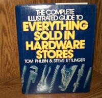 Complete Illustrated Guide to Everything Sold in Hardware Stores by Tom Philbin,