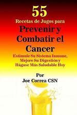 55 Recetas de Jugos para Prevenir y Combatir el Cancer : Estimule Su Sistema...