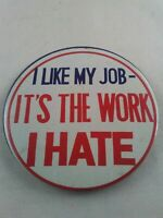 Vtg 1960's I LIKE MY JOB IT'S THE WORK I HATE Funny pin button pinback **ee5