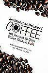 An Unashamed Defense of Coffee : 101 Reasons to Drink Coffee Without Guilt by...