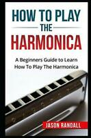 How To Play The Harmonica Beginners Guide – Learn Mastering Music Skills How-To