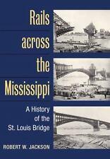 Rails across the Mississippi: A HISTORY OF THE ST. LOUIS BRIDGE Jackson, Robert