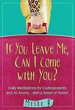 If You Leave Me, Can I Come with You?: Daily Meditations for Codependents and Al