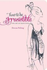 How to be Irresistible: The Art of Seduction by Dorcas Pelling, Agent Provocateu