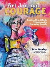 Art Journal Courage : Fearless Mixed Media Techniques for Journaling Bravely by