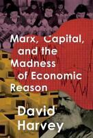 Marx, Capital, and the Madness of Economic Reason by David Harvey: New