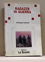 RAGAZZE IN GUERRA - G. Calanchi [Libro, Editrice La Scuola]