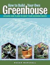 How to Build Your Own Greenhouse : Designs and Plans to Meet Your Growing Needs