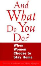 And What Do You Do?: When Women Choose to Stay Home Loretta Kaufman~Mary Quigle