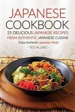 Japanese Cookbook, 25 Delicious Japanese Recipes from Authentic J by Alling, Ted