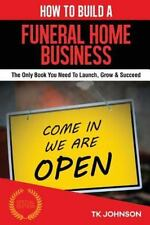 How to Build a Funeral Home Business : The Only Book You Need to Launch, Grow...