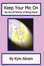 Keep Your Mic On : We Are All Worthy to Be Heard by Kym Abram (2012, Paperback)