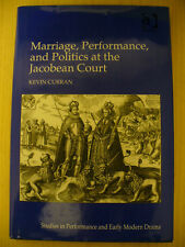 Marriage, Performance, and Politics at the Jacobean Court (Keven Curran, 2009)