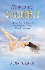 How to Be A Goddess: A Step-by-Step Guide to Becoming The Woman Men Dream About