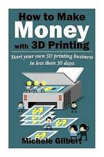 How To Make Money With 3D Printing: Start Your Own 3D Printing Business In Less