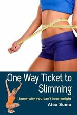 One Way Ticket to Slimming : I Know Why You Can't Lose Weight by Alex Suma...