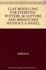 CLAY MODELLING FOR EVERYONE: POTTERY, SCULPTURE AND MINIATURES WITHOUT A WHEEL,