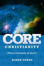 Core Christianity : What Is Christianity All About? by Elmer Towns (2007,...