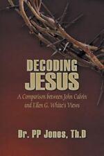 Decoding Jesus : A Comparison Between John Calvin and Ellen G. White's Views...