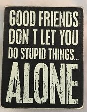 "Wood 4X5"" Humor Sign: Good Friends Dont Let You Do Stupid Things Alone"