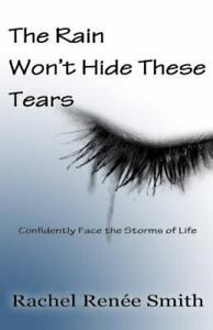 The Rain Won't Hide These Tears: Confidently Face The Storms Of Life ~ Smith, Ra
