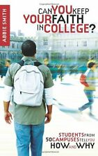 Can You Keep Your Faith in College?: Students from 50 Campuses Tell You How - an