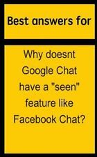 Best Answers for Why Doesnt Google Chat Have a Seen Feature Like Facebook...