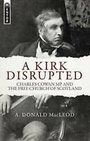 A Kirk Disrupted. Charles Cowan MP and The Free Church of Scotland by MacLeod, A